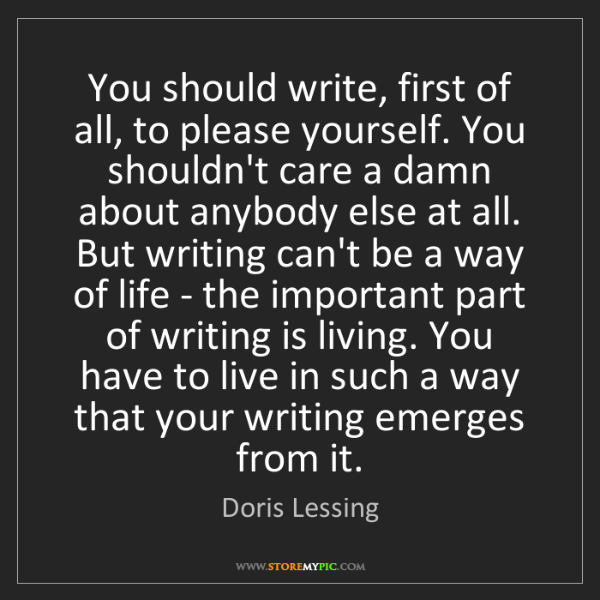 Doris Lessing: You should write, first of all, to please yourself. You...