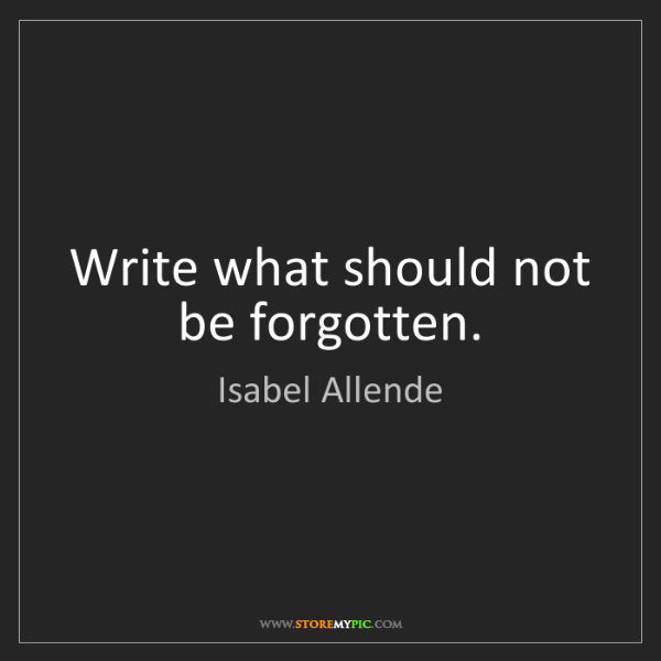 Isabel Allende: Write what should not be forgotten.