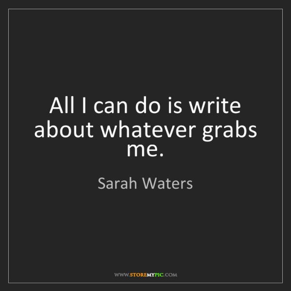 Sarah Waters: All I can do is write about whatever grabs me.