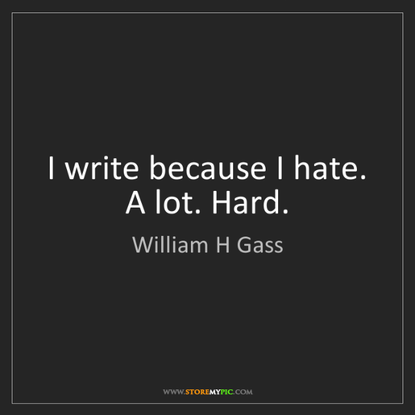 William H Gass: I write because I hate. A lot. Hard.