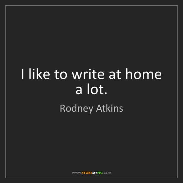 Rodney Atkins: I like to write at home a lot.