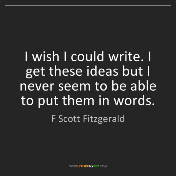 F Scott Fitzgerald: I wish I could write. I get these ideas but I never seem...