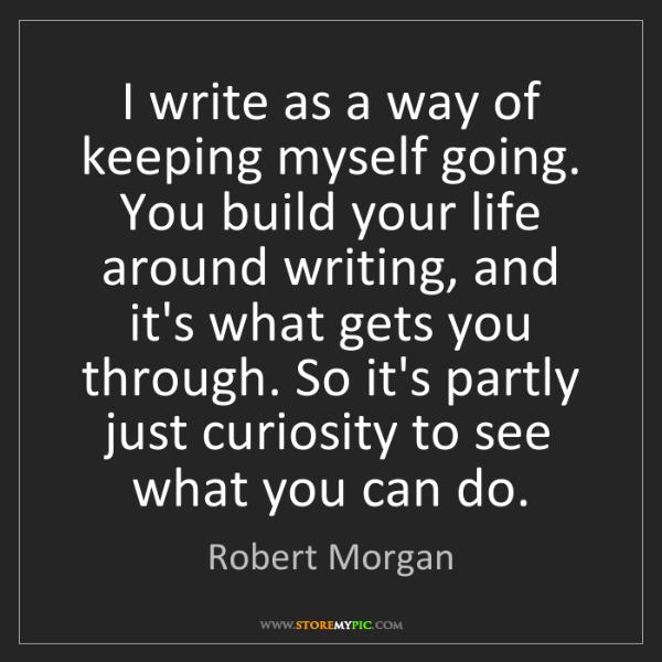 Robert Morgan: I write as a way of keeping myself going. You build your...