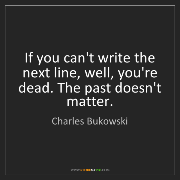 Charles Bukowski: If you can't write the next line, well, you're dead....