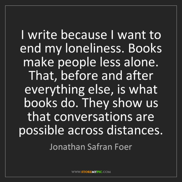 Jonathan Safran Foer: I write because I want to end my loneliness. Books make...