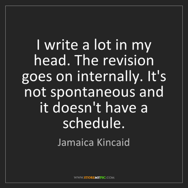 Jamaica Kincaid: I write a lot in my head. The revision goes on internally....