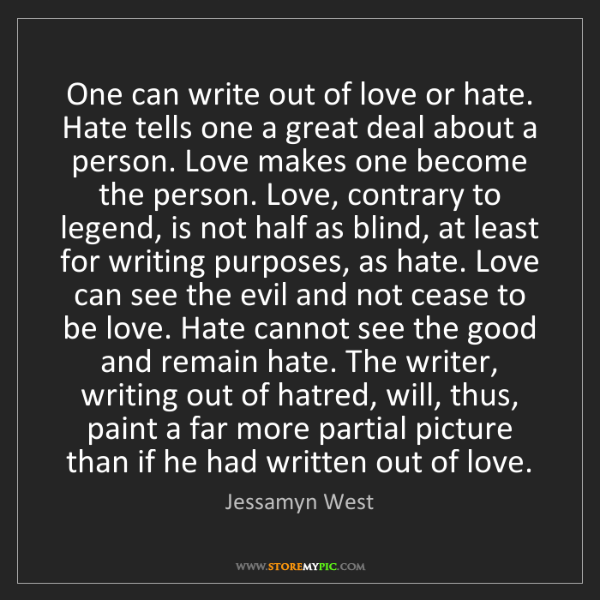 Jessamyn West: One can write out of love or hate. Hate tells one a great...