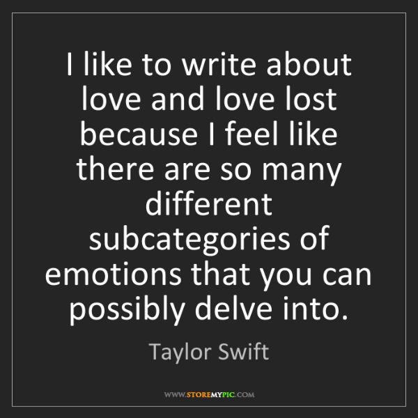 Taylor Swift: I like to write about love and love lost because I feel...
