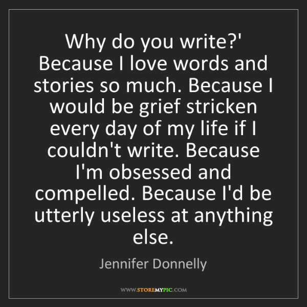 Jennifer Donnelly: Why do you write?' Because I love words and stories so...