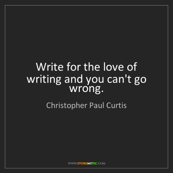 Christopher Paul Curtis: Write for the love of writing and you can't go wrong.