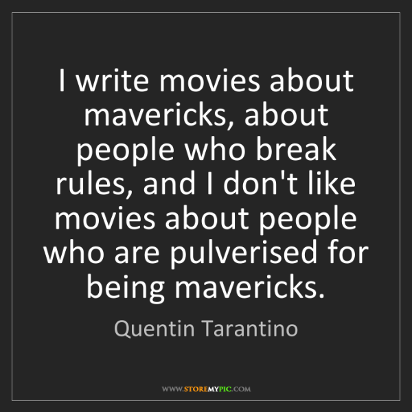 Quentin Tarantino: I write movies about mavericks, about people who break...