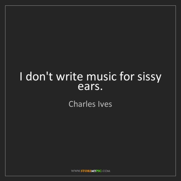 Charles Ives: I don't write music for sissy ears.