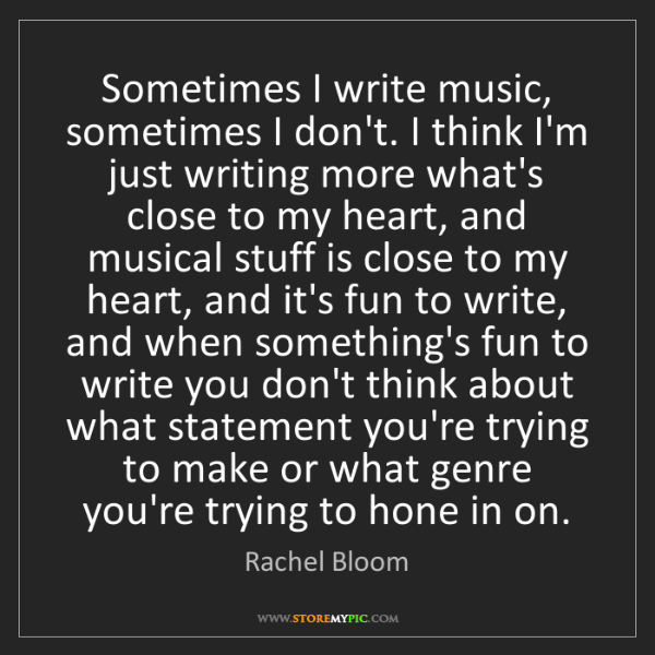 Rachel Bloom: Sometimes I write music, sometimes I don't. I think I'm...