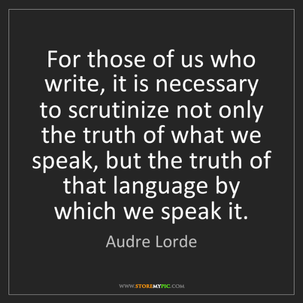 Audre Lorde: For those of us who write, it is necessary to scrutinize...