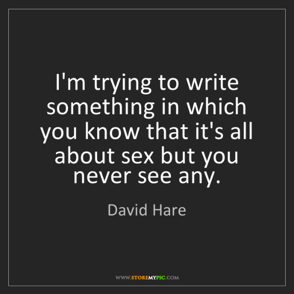 David Hare: I'm trying to write something in which you know that...