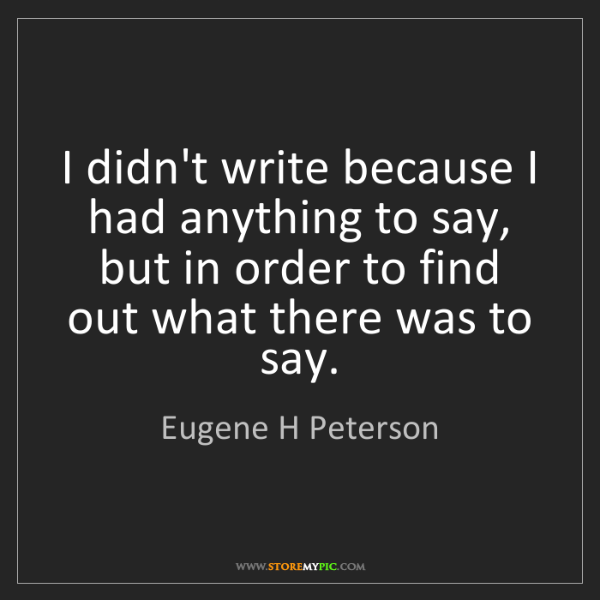 Eugene H Peterson: I didn't write because I had anything to say, but in...