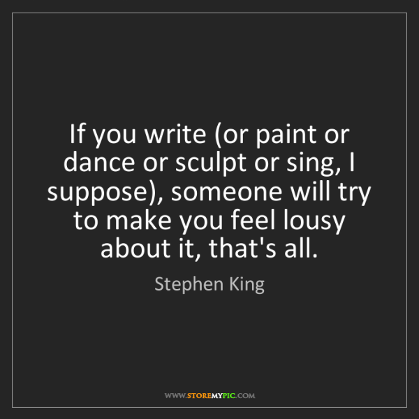 Stephen King: If you write (or paint or dance or sculpt or sing, I...