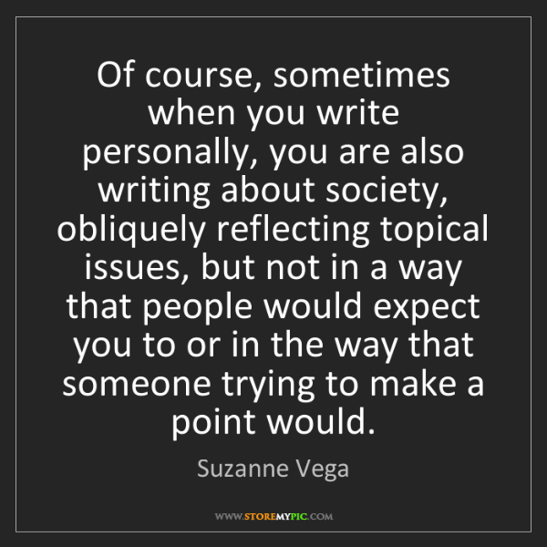 Suzanne Vega: Of course, sometimes when you write personally, you are...
