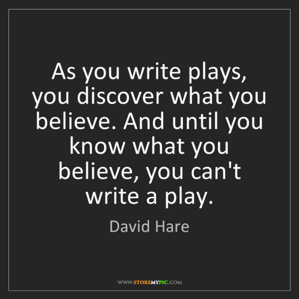 David Hare: As you write plays, you discover what you believe. And...
