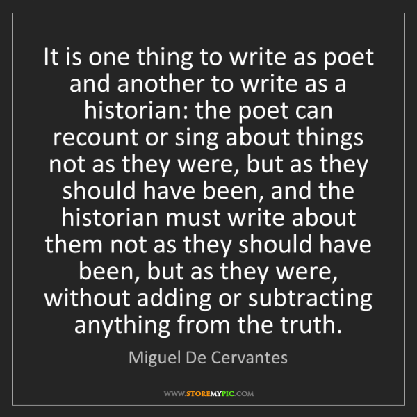 Miguel De Cervantes: It is one thing to write as poet and another to write...