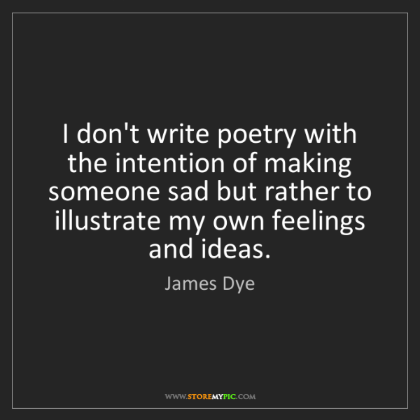 James Dye: I don't write poetry with the intention of making someone...