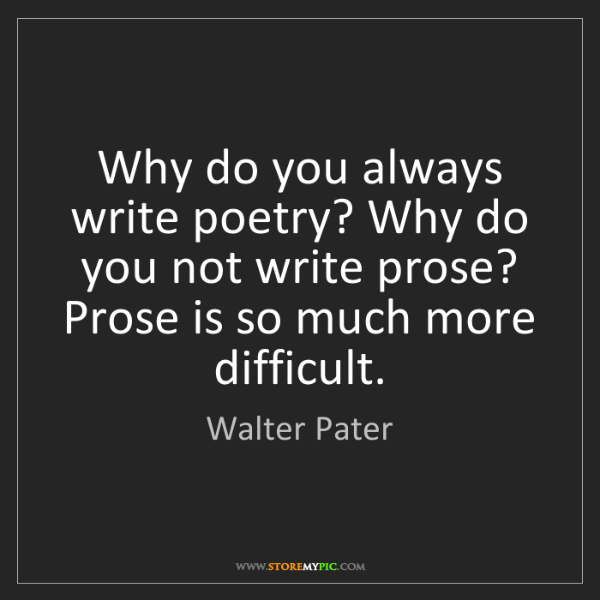 Walter Pater: Why do you always write poetry? Why do you not write...