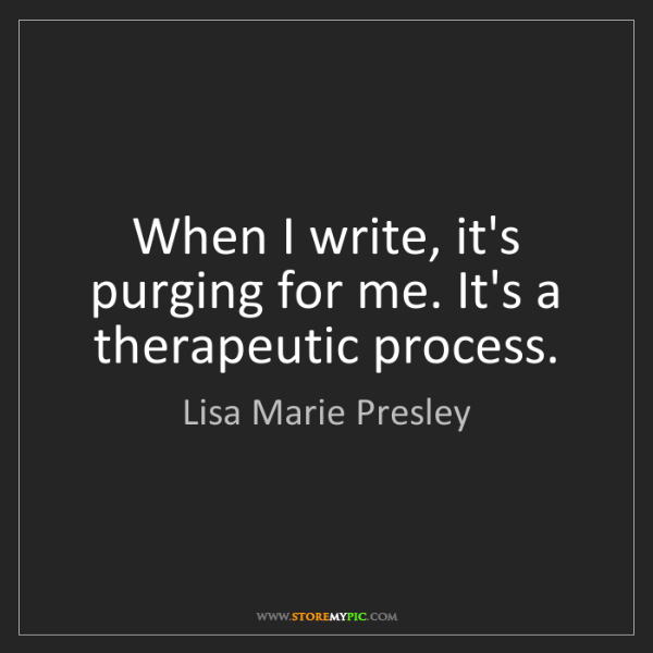Lisa Marie Presley: When I write, it's purging for me. It's a therapeutic...