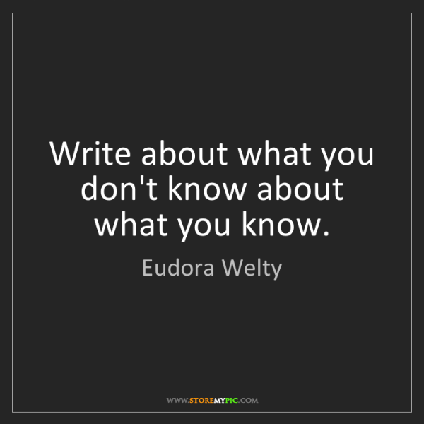 Eudora Welty: Write about what you don't know about what you know.
