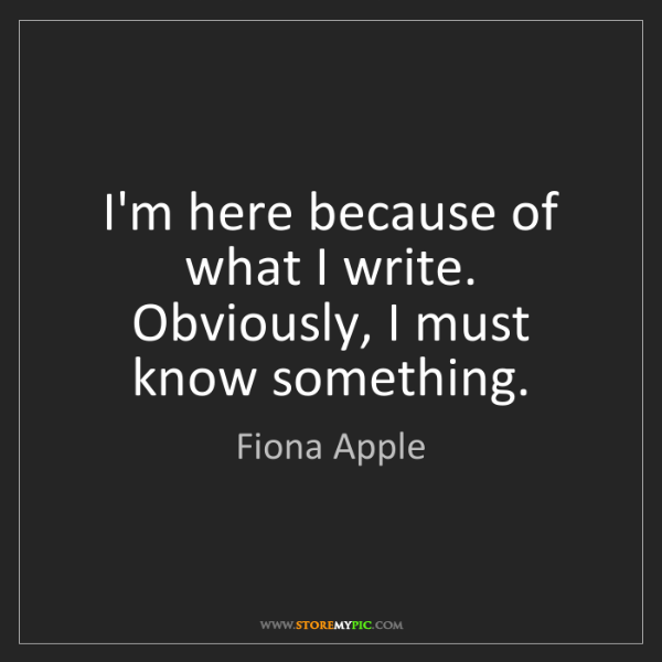 Fiona Apple: I'm here because of what I write. Obviously, I must know...