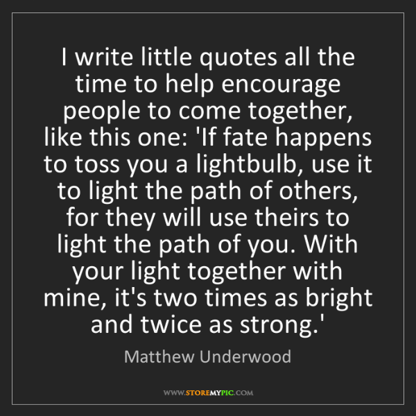 Matthew Underwood: I write little quotes all the time to help encourage...