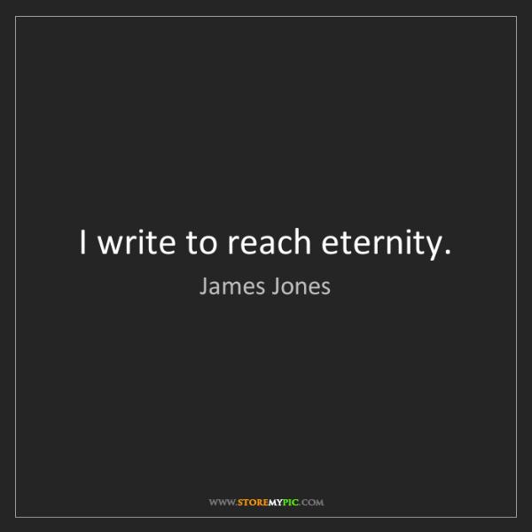 James Jones: I write to reach eternity.
