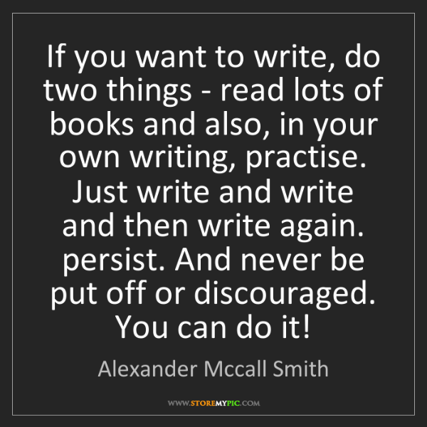 Alexander Mccall Smith: If you want to write, do two things - read lots of books...