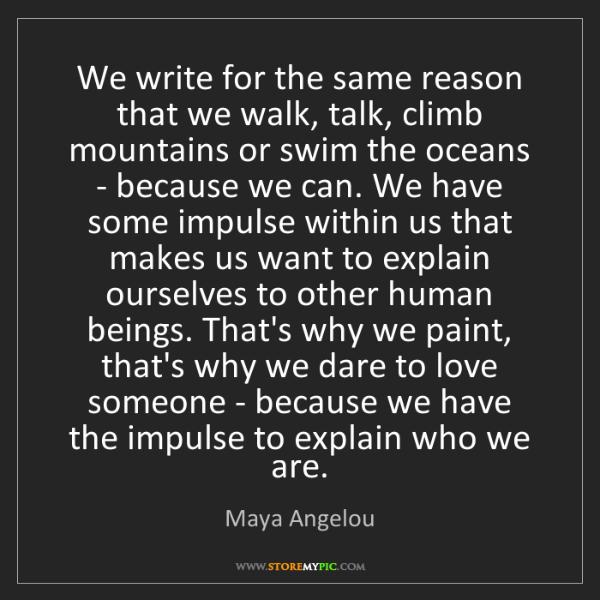 Maya Angelou: We write for the same reason that we walk, talk, climb...