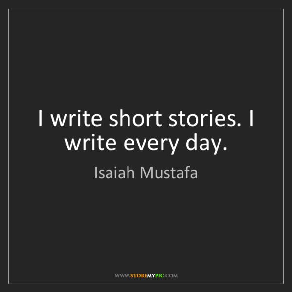 Isaiah Mustafa: I write short stories. I write every day.