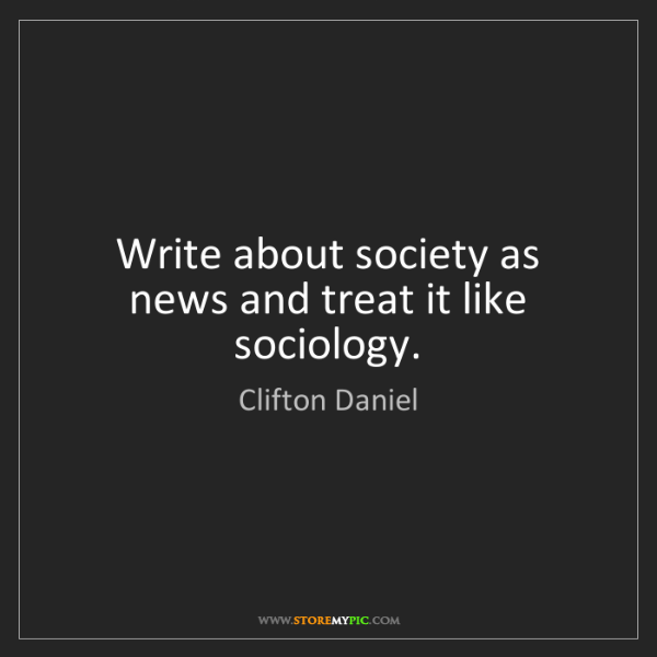 Clifton Daniel: Write about society as news and treat it like sociology.