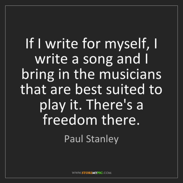 Paul Stanley: If I write for myself, I write a song and I bring in...