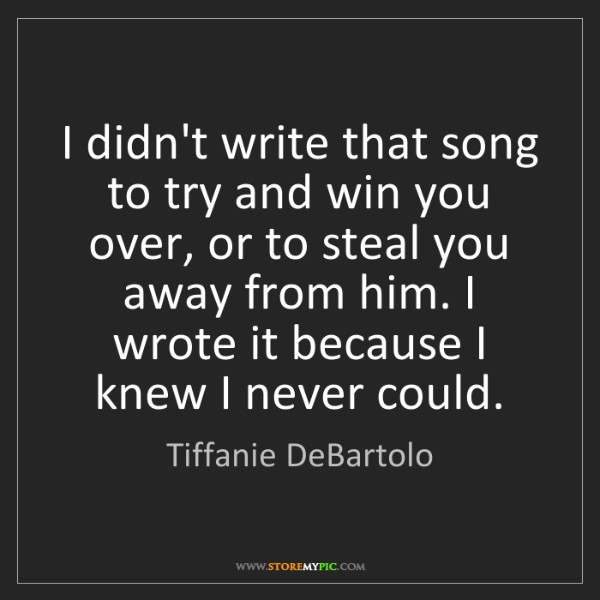 Tiffanie DeBartolo: I didn't write that song to try and win you over, or...