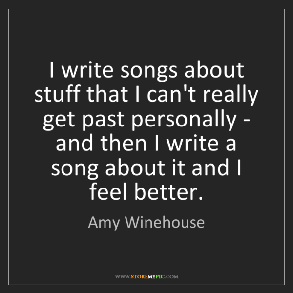 Amy Winehouse: I write songs about stuff that I can't really get past...