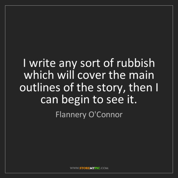 Flannery O'Connor: I write any sort of rubbish which will cover the main...
