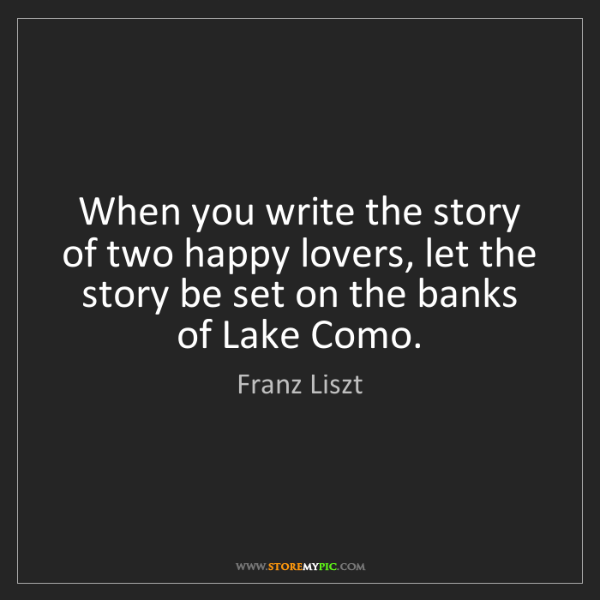 Franz Liszt: When you write the story of two happy lovers, let the...