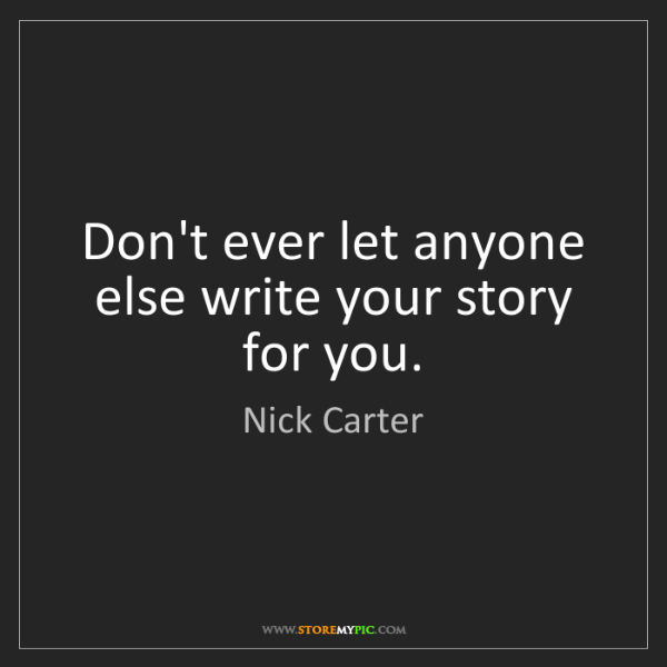 Nick Carter: Don't ever let anyone else write your story for you.