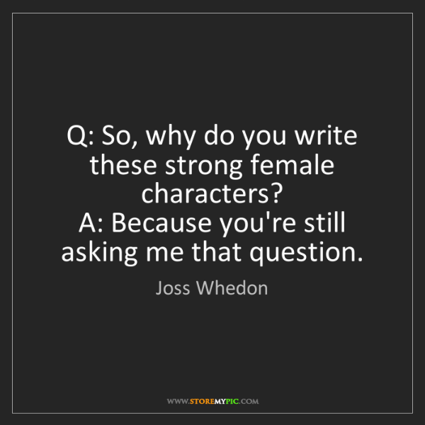 Joss Whedon: Q: So, why do you write these strong female characters?...