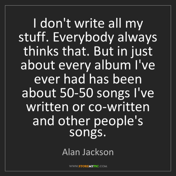 Alan Jackson: I don't write all my stuff. Everybody always thinks that....