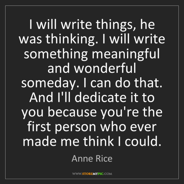 Anne Rice: I will write things, he was thinking. I will write something...