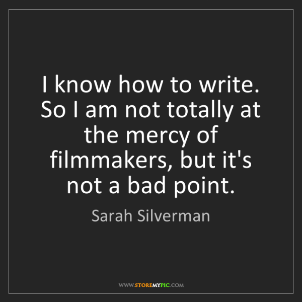 Sarah Silverman: I know how to write. So I am not totally at the mercy...