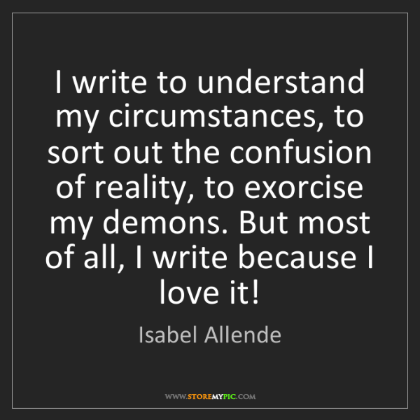 Isabel Allende: I write to understand my circumstances, to sort out the...