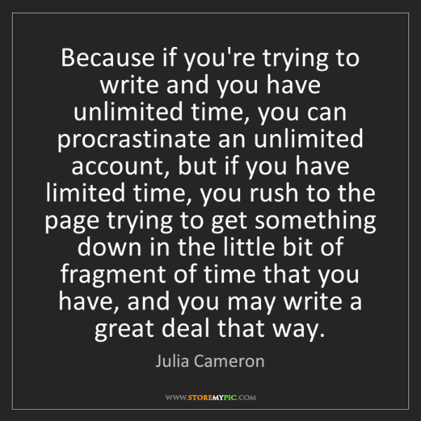 Julia Cameron: Because if you're trying to write and you have unlimited...