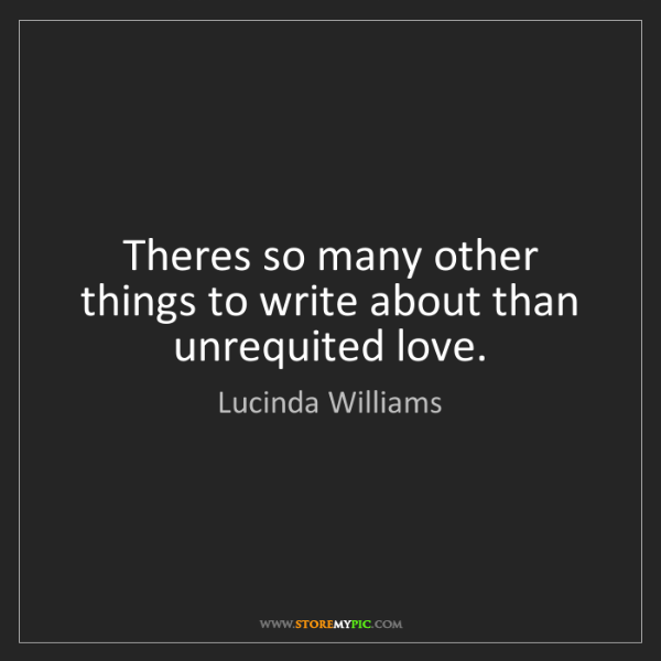 Lucinda Williams: Theres so many other things to write about than unrequited...