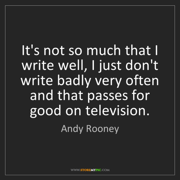 Andy Rooney: It's not so much that I write well, I just don't write...