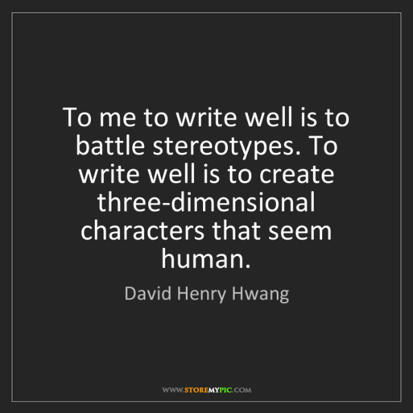 David Henry Hwang: To me to write well is to battle stereotypes. To write...
